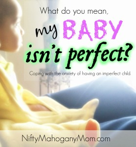 It's Okay if Your Baby Isn't Perfect. How to cope with the anxiety of having an imperfect child -- NiftyMahoganyMom.com